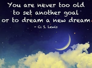 You are never too old to set abother goal or to dream a new dream