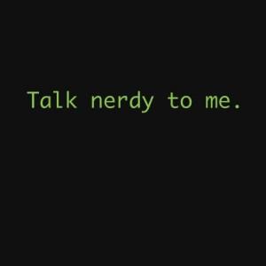 Talk nerdy to me ;)