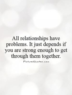 All relationships have problems. It just depends if you are strong ...