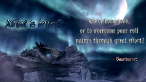 ... , or to overcome your evil nature through great effort? - Paarthurnax