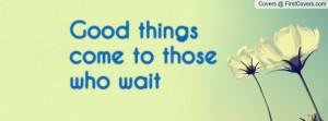 Good things come to those who wait Profile Facebook Covers