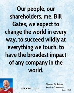 Our people, our shareholders, me, Bill Gates, we expect to change the ...