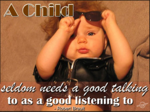 ... seldom needs a good talking to as a good listening to ~ Children Quote