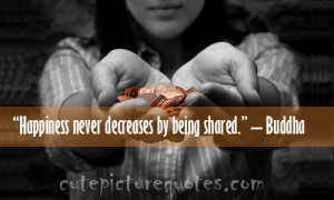Happiness never decreases by being shared. – Buddha   Cute Picture ...
