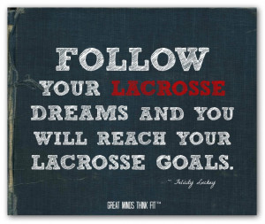 Follow your lacrosse dreams and you will reach your lacrosse goals ...