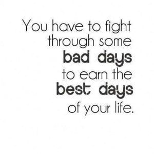 Quote #120 – you have to fight through some bad days of your life to ...