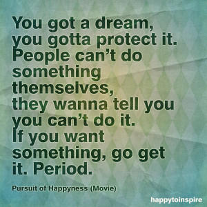 ... it. If you want something, go get it. Period. - Pursuit to Happyness