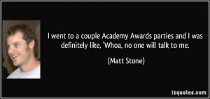 ... and I was definitely like, 'Whoa, no one will talk to me. - Matt Stone