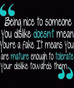 Being nice to someone you dislike doesn't mean you're a fake. It means ...