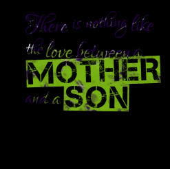 ... of quotes There is nothing like the love between a *Mother and a *Son