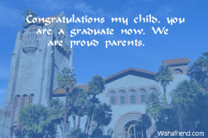 ... my child, you are a graduate now. We are proud parents