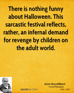 There is nothing funny about Halloween. This sarcastic festival ...