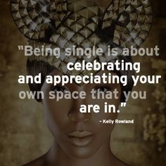 Kelly Rowland Quote '' Being single is about celebrating and ...