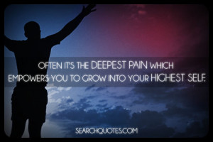 Often it's the deepest pain which empowers you to grow into your ...