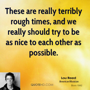 These are really terribly rough times, and we really should try to be ...