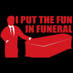 If only I was a funeral director....or a mortician...