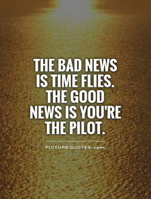 ... news is time flies. The good news is you're the pilot Picture Quote #1