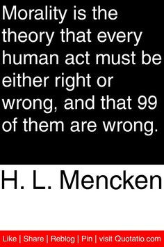 Mencken - Morality is the theory that every human act must be ...
