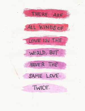 ... are all kinds of love in the world, But never the same love twice