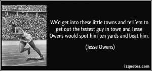 ... and Jesse Owens would spot him ten yards and beat him. - Jesse Owens