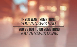 If You Want Something You've Never Had, You've Got To Do Something ...