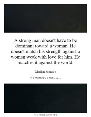 dominant toward a woman. He doesn't match his strength against a woman ...