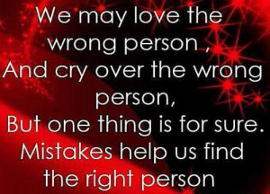 We may love the wrong person, and cry over the wrong person, But one ...