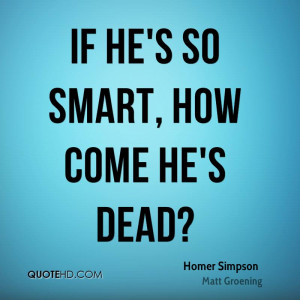 If he's so smart, how come he's dead?