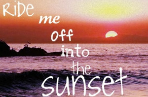Ride me off into the sunset, baby I'm forever yours - Faith Hill