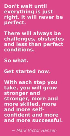 Get started now. ~Mark Victor Hansen More
