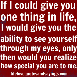 ... you the ability to see yourself through my eyes, only then would you