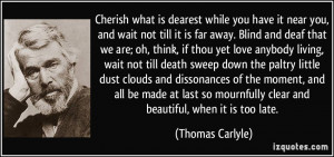 Cherish what is dearest while you have it near you, and wait not till ...