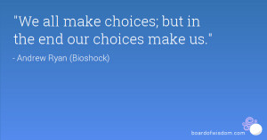 We all make choices; but in the end our choices make us.