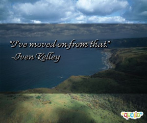ve moved on from that. -Iven Kelley