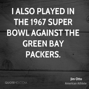 Jim Otto - I also played in the 1967 Super Bowl against the Green Bay ...