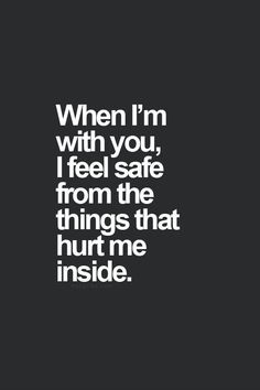 with you I feel safe from the things that hurt me inside. Love quotes ...