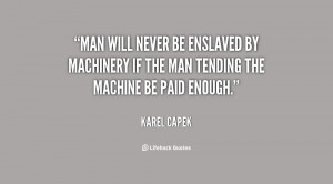Man will never be enslaved by machinery if the man tending the machine ...