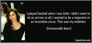 played football when I was little. I didn't want to be an actress at ...
