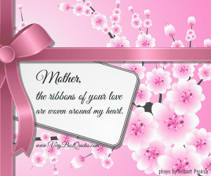 """Mother, The Ribbons Of Your Love Are Woven Around My Heart """""""