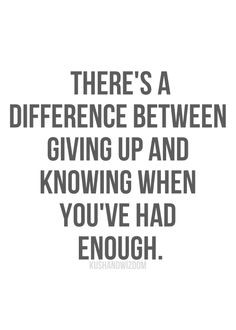 ... difference between giving up and knowing when you've had enough