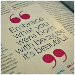 Embrace what you were born with because it's beautiful.