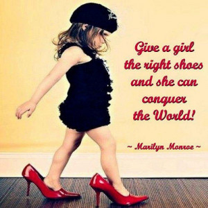 Give a girl the right shoes. And she can conquer the world!
