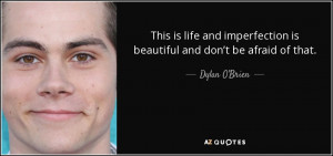 ... is beautiful and don't be afraid of that. - Dylan O'Brien
