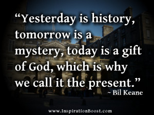 Yesterday is history, tomorrow is a mystery, today is a gift of God ...