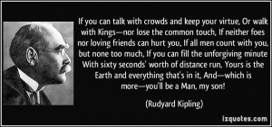 If you can talk with crowds and keep your virtue, Or walk with Kings ...