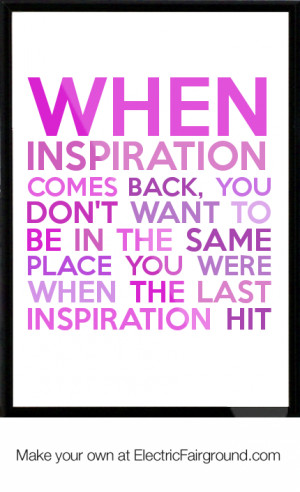 inspiration comes back, you don't want to be in the same place you ...