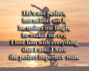 He's not perfect, but neither am I, he makes me laugh, he makes me ...