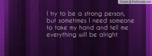 try to be a strong person , Pictures , but sometimes i need someone ...