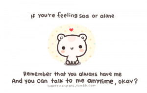 you're feeling sad or alone, Remember that you always have me And you ...