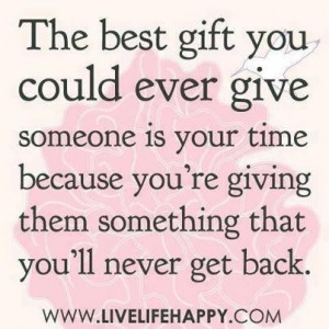 The best gift you could ever give someone is your time because youre ...